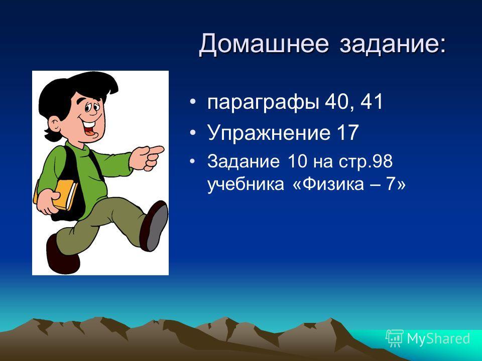 Домашнее задание: параграфы 40, 41 Упражнение 17 Задание 10 на стр.98 учебника «Физика – 7»