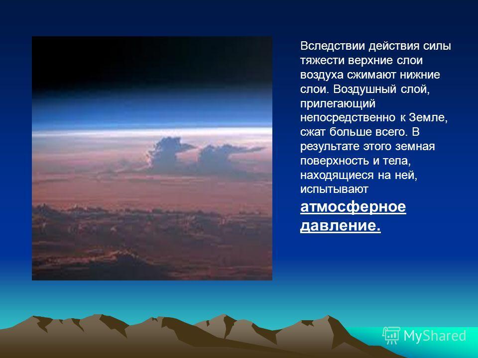 Вследствии действия силы тяжести верхние слои воздуха сжимают нижние слои. Воздушный слой, прилегающий непосредственно к Земле, сжат больше всего. В результате этого земная поверхность и тела, находящиеся на ней, испытывают атмосферное давление.