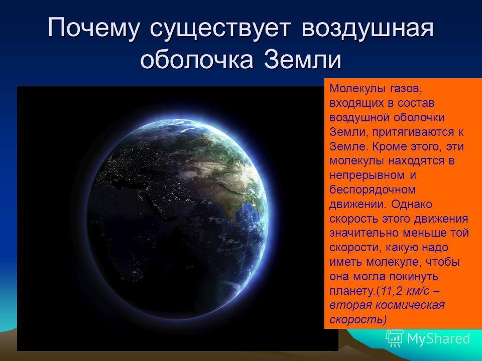 Почему существует воздушная оболочка Земли Молекулы газов, входящих в состав воздушной оболочки Земли, притягиваются к Земле. Кроме этого, эти молекулы находятся в непрерывном и беспорядочном движении. Однако скорость этого движения значительно меньш