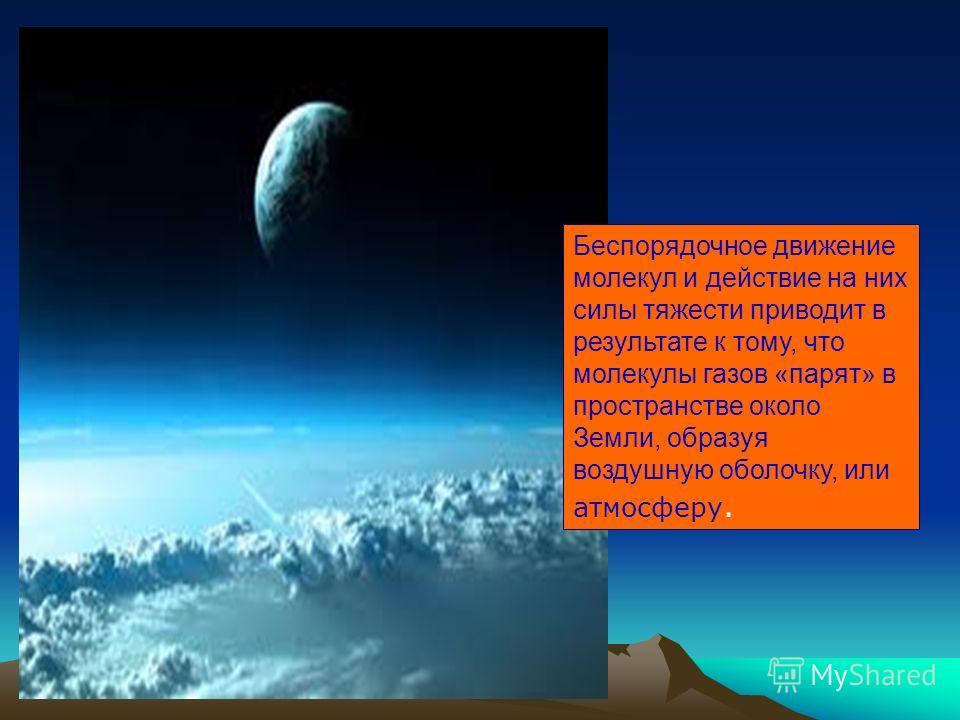 Беспорядочное движение молекул и действие на них силы тяжести приводит в результате к тому, что молекулы газов «парят» в пространстве около Земли, образуя воздушную оболочку, или атмосферу.
