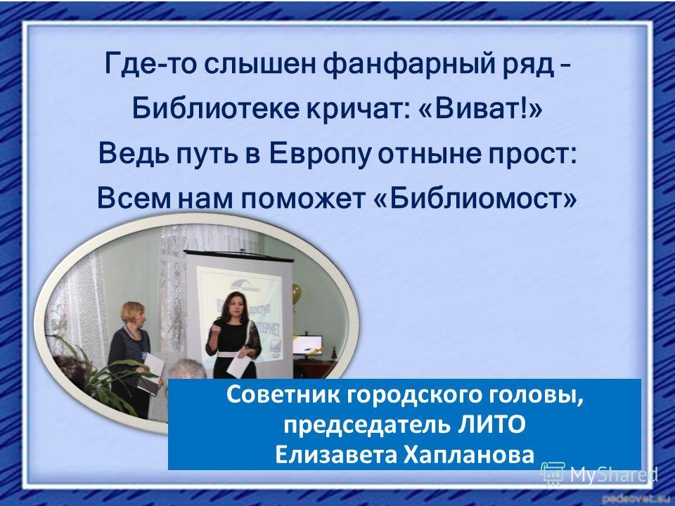 Где-то слышен фанфарный ряд – Библиотеке кричат: «Виват!» Ведь путь в Европу отныне прост: Всем нам поможет «Библиомост» Советник городского головы, председатель ЛИТО Елизавета Хапланова