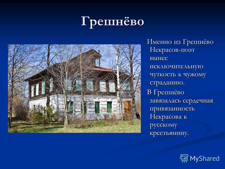 Грешнёво Именно из Грешнёво Некрасов-поэт вынес исключительную чуткость к чужому страданию. В Грешнёво завязалась сердечная привязанность Некрасова к русскому крестьянину.