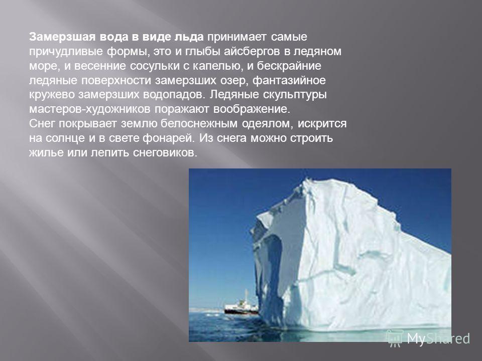 Замерзшая вода в виде льда принимает самые причудливые формы, это и глыбы айсбергов в ледяном море, и весенние сосульки с капелью, и бескрайние ледяные поверхности замерзших озер, фантазийное кружево замерзших водопадов. Ледяные скульптуры мастеров-х