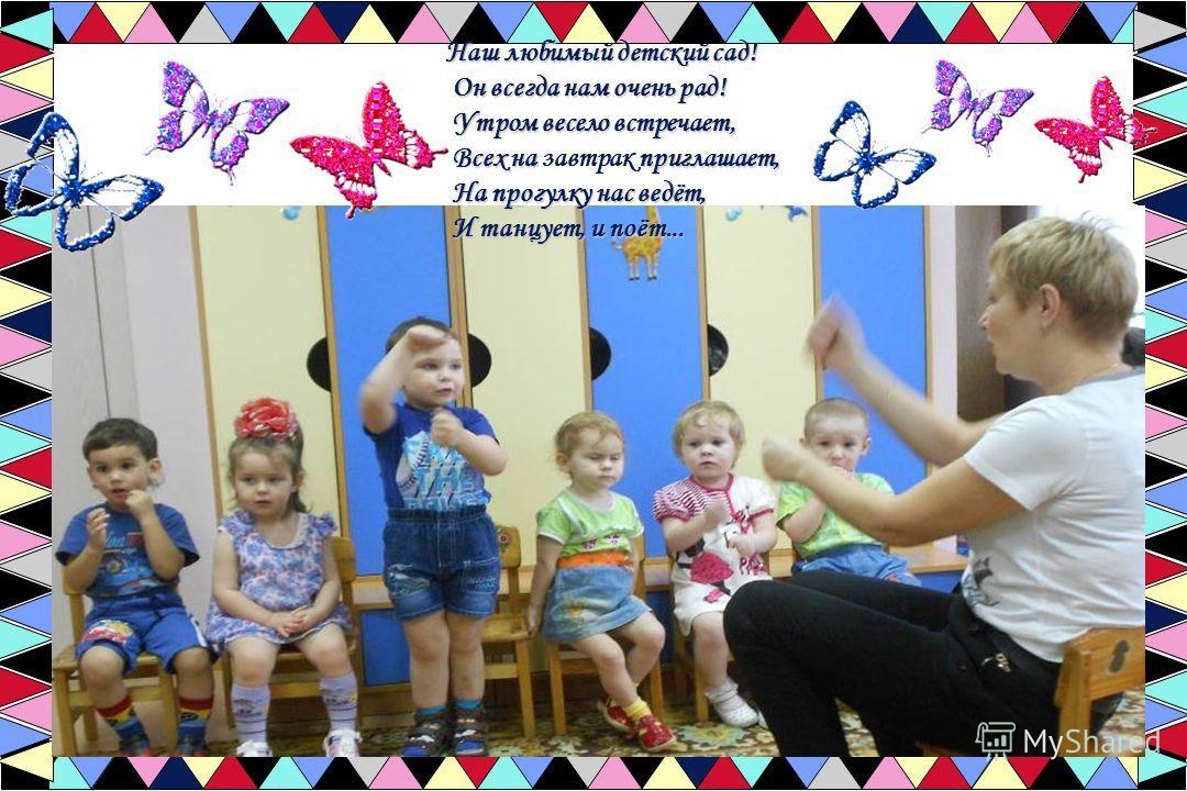 Наш любимый детский сад! Он всегда нам очень рад! Утром весело встречает, Всех на приглашает, На прогулку нас ведёт, И танцует, и поёт... Наш любимый детский сад! Он всегда нам очень рад! Утром весело встречает, Всех на завтрак приглашает, На прогулк