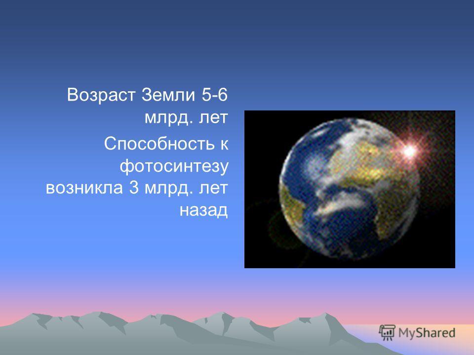 Возраст Земли 5-6 млрд. лет Способность к фотосинтезу возникла 3 млрд. лет назад