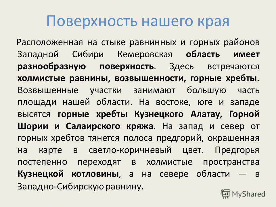 Поверхность нашего края Расположенная на стыке равнинных и горных районов Западной Сибири Кемеровская область имеет разнообразную поверхность. Здесь встречаются холмистые равнины, возвышенности, горные хребты. Возвышенные участки занимают большую час