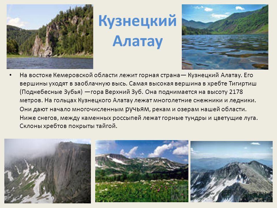 Кузнецкий Алатау На востоке Кемеровской области лежит горная страна Кузнецкий Алатау. Его вершины уходят в заоблачную высь. Самая высокая вершина в хребте Тигиртиш (Поднебесные Зубья) гора Верхний Зуб. Она поднимается на высоту 2178 метров. На гольца