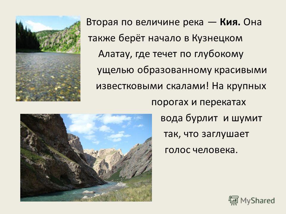 Вторая по величине река Кия. Она также берёт начало в Кузнецком Алатау, где течет по глубокому ущелью образованному красивыми известковыми скалами! На крупных порогах и перекатах вода бурлит и шумит так, что заглушает голос человека.