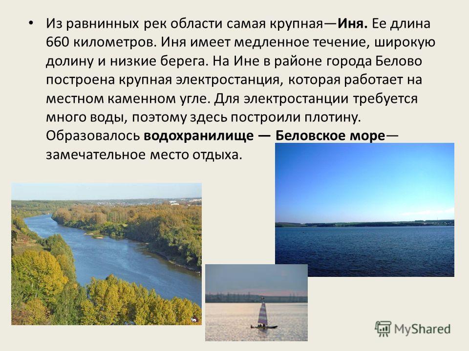 Из равнинных рек области самая крупнаяИня. Ее длина 660 километров. Иня имеет медленное течение, широкую долину и низкие берега. На Ине в районе города Белово построена крупная электростанция, которая работает на местном каменном угле. Для электроста