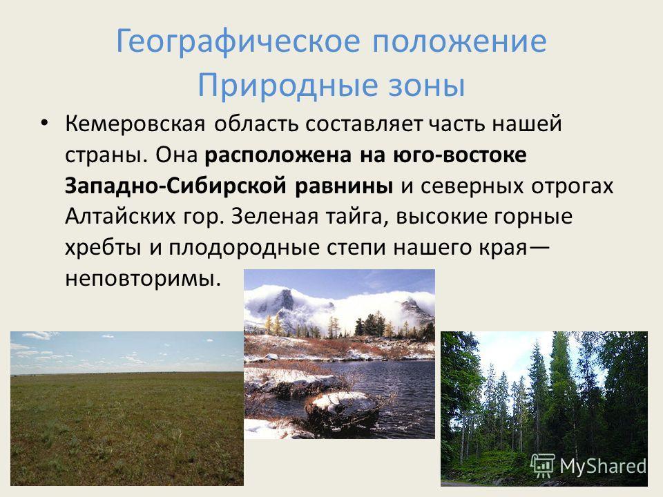 Географическое положение Природные зоны Кемеровская область составляет часть нашей страны. Она расположена на юго-востоке Западно-Сибирской равнины и северных отрогах Алтайских гор. Зеленая тайга, высокие горные хребты и плодородные степи нашего края