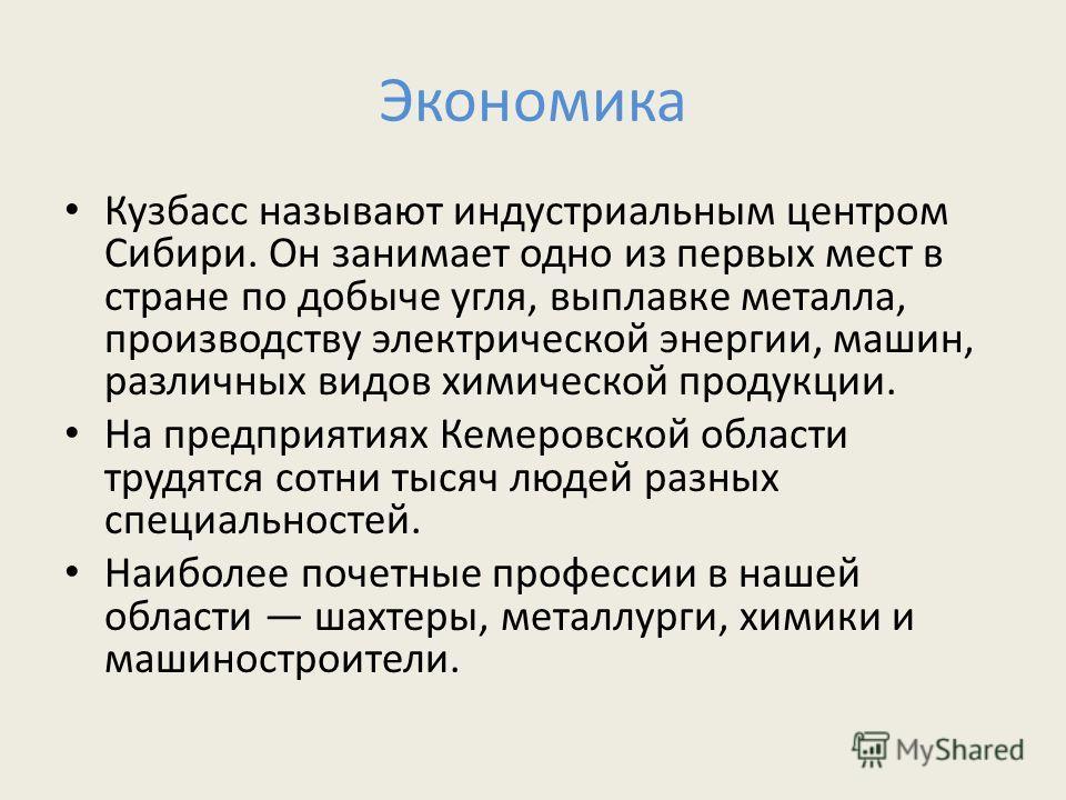 Экономика Кузбасс называют индустриальным центром Сибири. Он занимает одно из первых мест в стране по добыче угля, выплавке металла, производству электрической энергии, машин, различных видов химической продукции. На предприятиях Кемеровской области