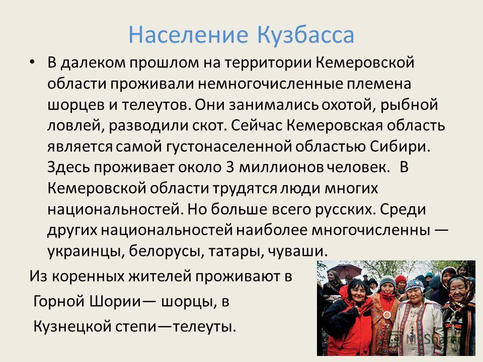 Население Кузбасса В далеком прошлом на территории Кемеровской области проживали немногочисленные племена шорцев и телеутов. Они занимались охотой, рыбной ловлей, разводили скот. Сейчас Кемеровская область является самой густонаселенной областью Сиби