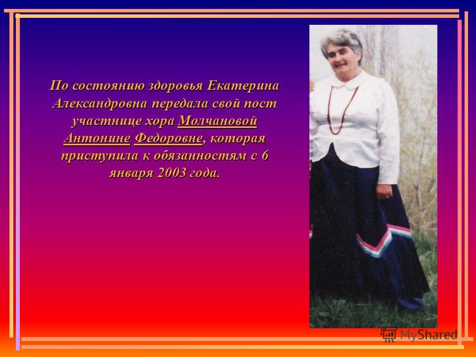 По состоянию здоровья Екатерина Александровна передала свой пост участнице хора Молчановой Антонине Федоровне, которая приступила к обязанностям с 6 января 2003 года.