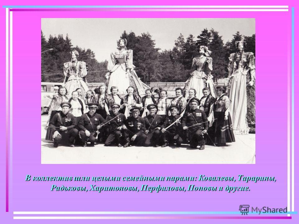 В коллектив шли целыми семейными парами: Ковалевы, Тарарины, Радьковы, Харитоновы, Перфиловы, Поповы и другие.