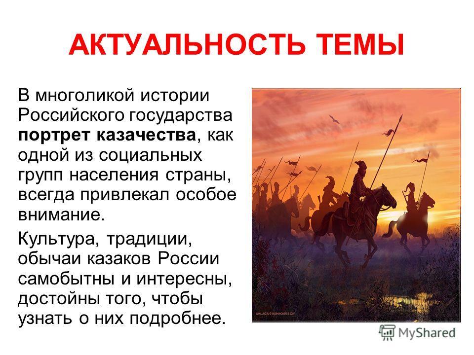АКТУАЛЬНОСТЬ ТЕМЫ В многоликой истории Российского государства портрет казачества, как одной из социальных групп населения страны, всегда привлекал особое внимание. Культура, традиции, обычаи казаков России самобытны и интересны, достойны того, чтобы