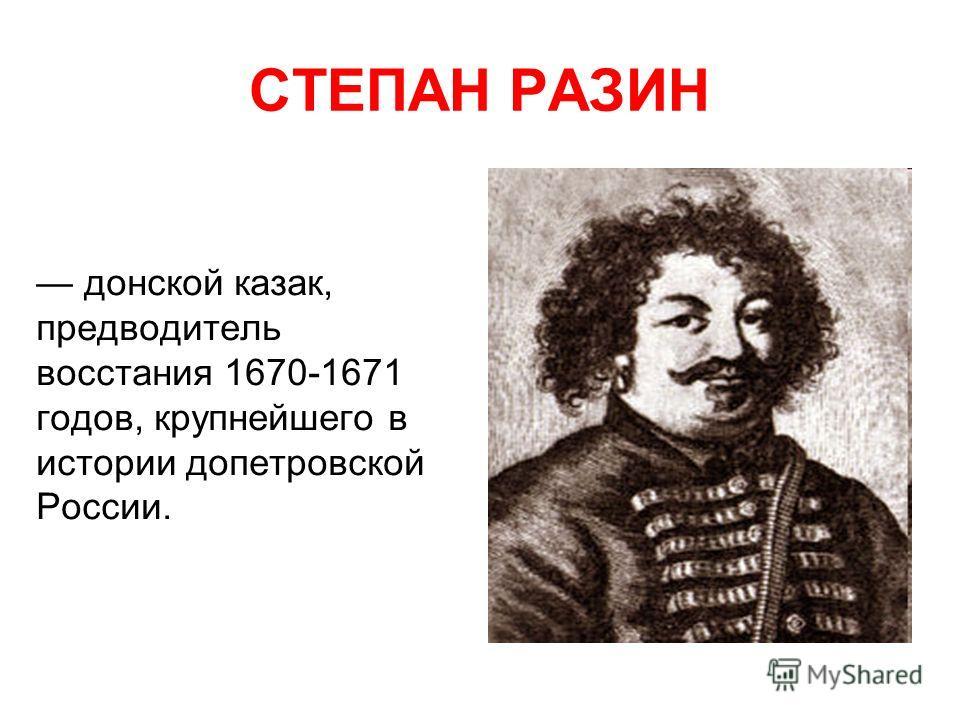 СТЕПАН РАЗИН донской казак, предводитель восстания 1670-1671 годов, крупнейшего в истории допетровской России.