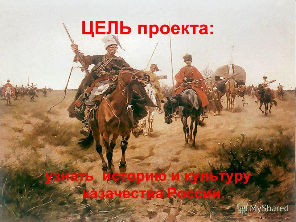 ЦЕЛЬ проекта: узнать историю и культуру казачества России.