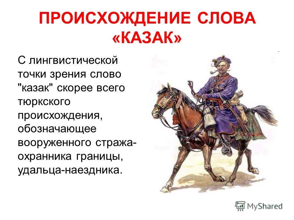 ПРОИСХОЖДЕНИЕ СЛОВА «КАЗАК» С лингвистической точки зрения слово казак скорее всего тюркского происхождения, обозначающее вооруженного стража- охранника границы, удальца-наездника.