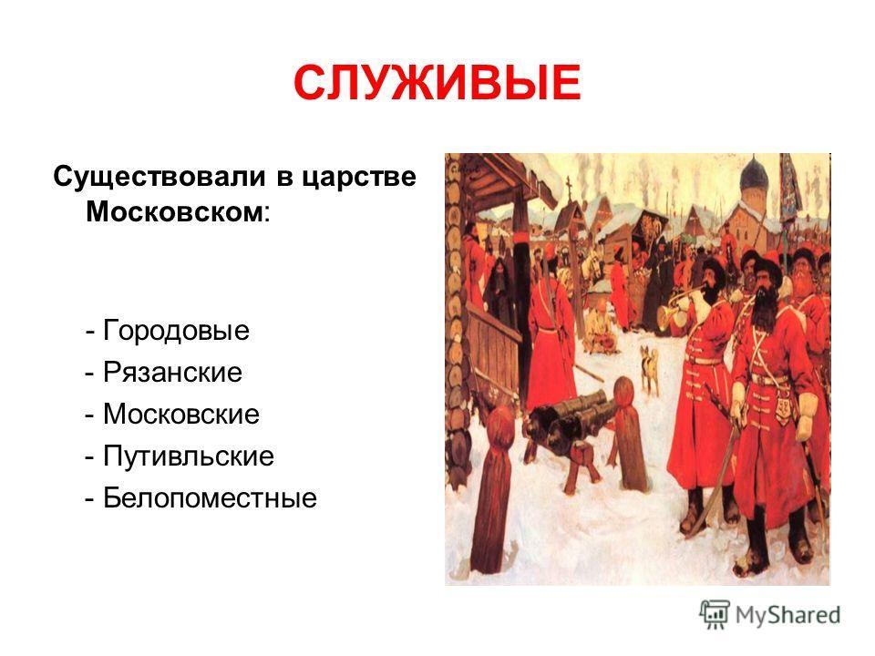 СЛУЖИВЫЕ Существовали в царстве Московском: - Городовые - Рязанские - Московские - Путивльские - Белопоместные
