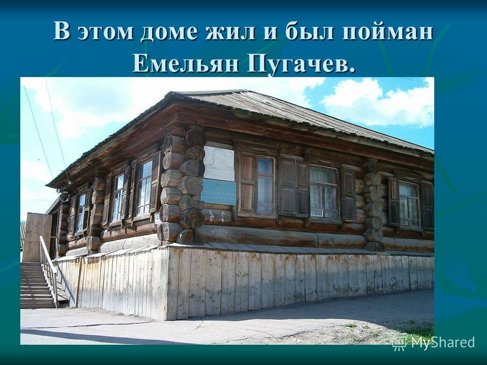 В этом доме жил и был пойман Емельян Пугачев.