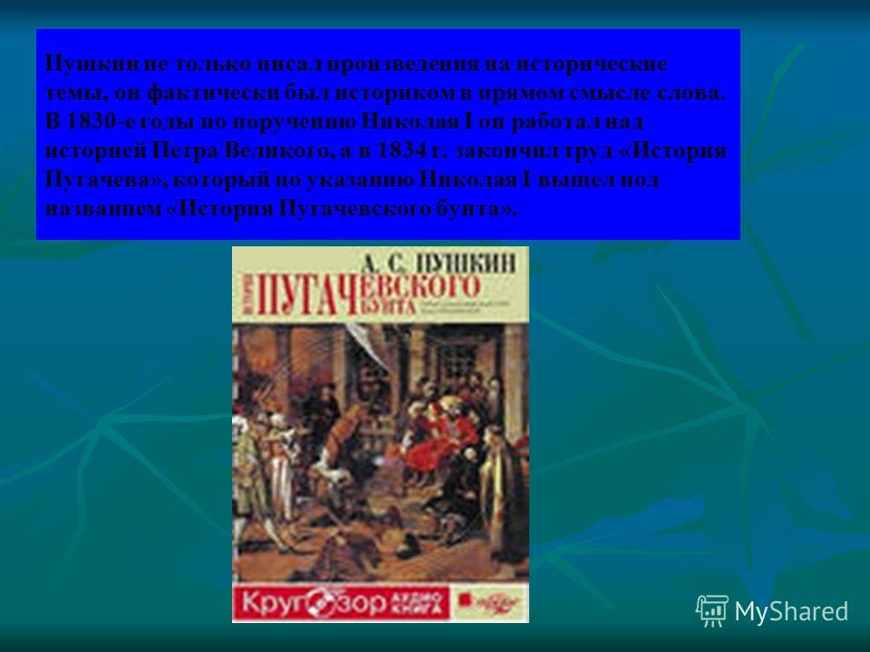 Пушкин не только писал произведения на исторические темы, он фактически был историком в прямом смысле слова. В 1830-е годы по поручению Николая I он работал над историей Петра Великого, а в 1834 г. закончил труд «История Пугачева», который по указани
