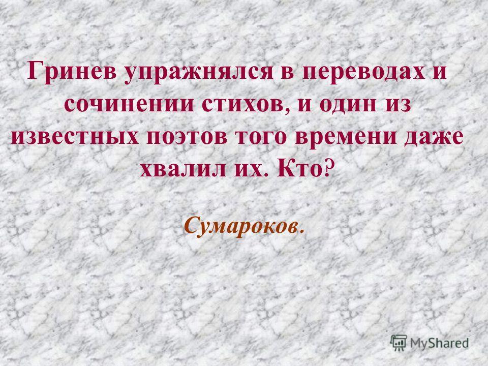 Гринев упражнялся в переводах и сочинении стихов, и один из известных поэтов того времени даже хвалил их. Кто ? Сумароков.