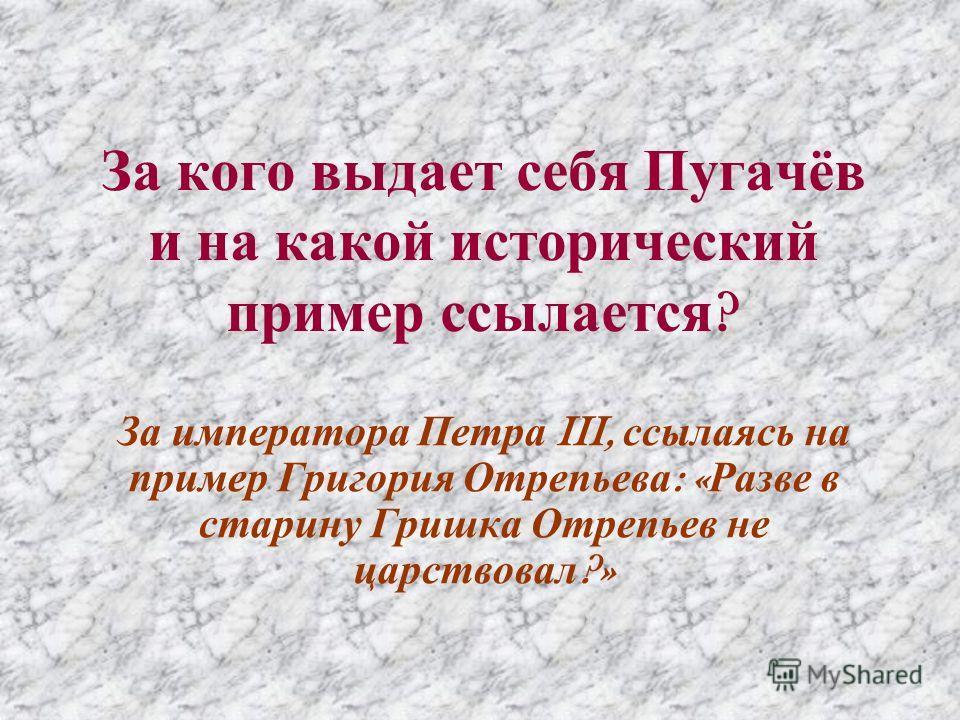 За кого выдает себя Пугачёв и на какой исторический пример ссылается ? За императора Петра III, ссылаясь на пример Григория Отрепьева : « Разве в старину Гришка Отрепьев не царствовал ?»