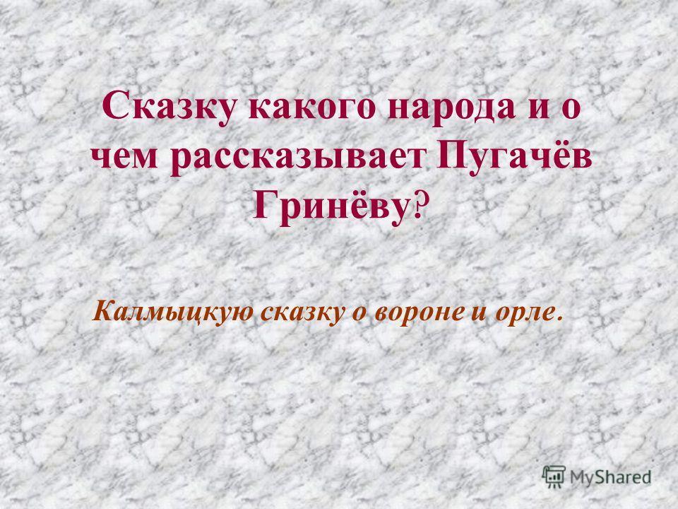 Сказку какого народа и о чем рассказывает Пугачёв Гринёву ? Калмыцкую сказку о вороне и орле.
