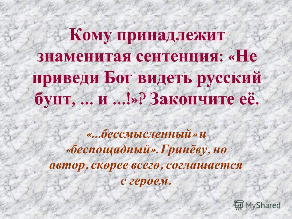 Кому принадлежит знаменитая сентенция : « Не приведи Бог видеть русский бунт,... и...!»? Закончите её. «... бессмысленный » и « беспощадный ». Гринёву, но автор, скорее всего, соглашается с героем.