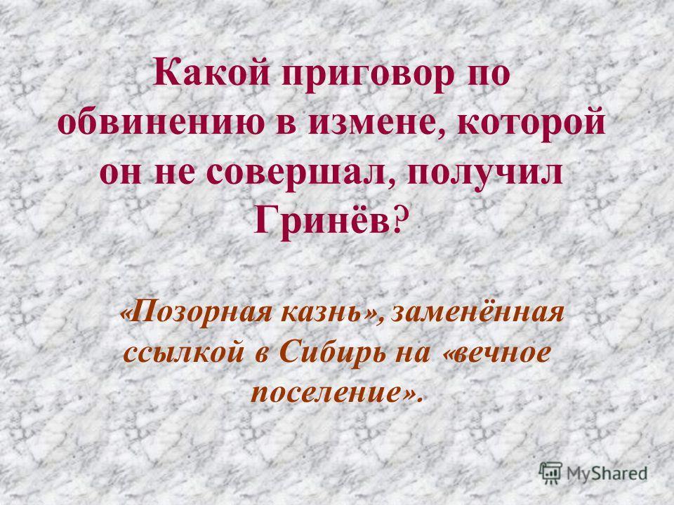 Какой приговор по обвинению в измене, которой он не совершал, получил Гринёв ? « Позорная казнь », заменённая ссылкой в Сибирь на « вечное поселение ».