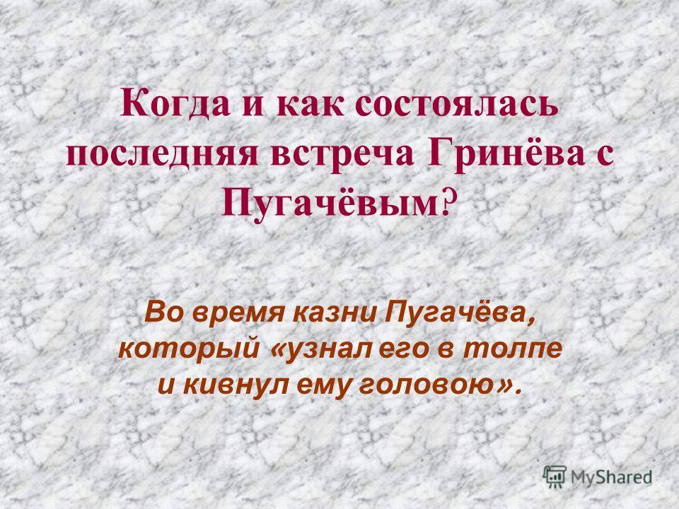 Когда и как состоялась последняя встреча Гринёва с Пугачёвым ? Во время казни Пугачёва, который « узнал его в толпе и кивнул ему головою ».