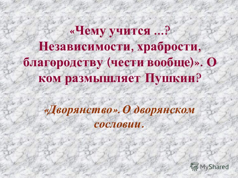 « Чему учится...? Независимости, храбрости, благородству ( чести вообще )». О ком размышляет Пушкин ? « Дворянство ». О дворянском сословии.