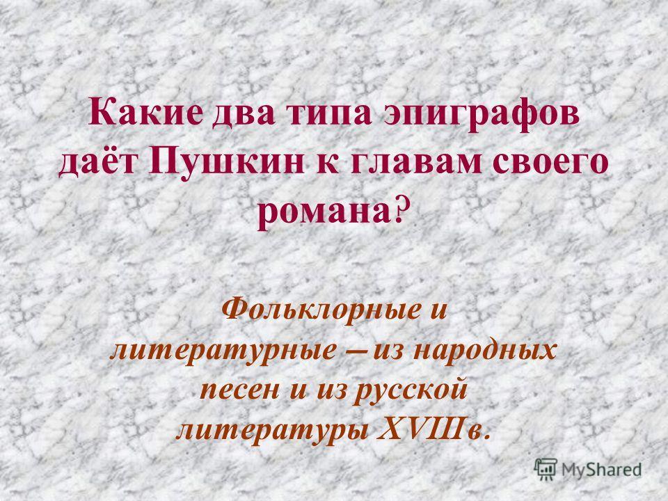 Какие два типа эпиграфов даёт Пушкин к главам своего романа ? Фольклорные и литературные из народных песен и из русской литературы XVIII в.