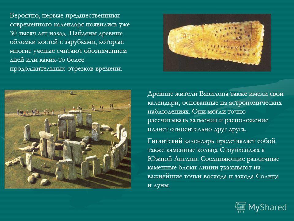 Вероятно, первые предшественники современного календаря появились уже 30 тысяч лет назад. Найдены древние обломки костей с зарубками, которые многие ученые считают обозначением дней или каких-то более продолжительных отрезков времени. Древние жители