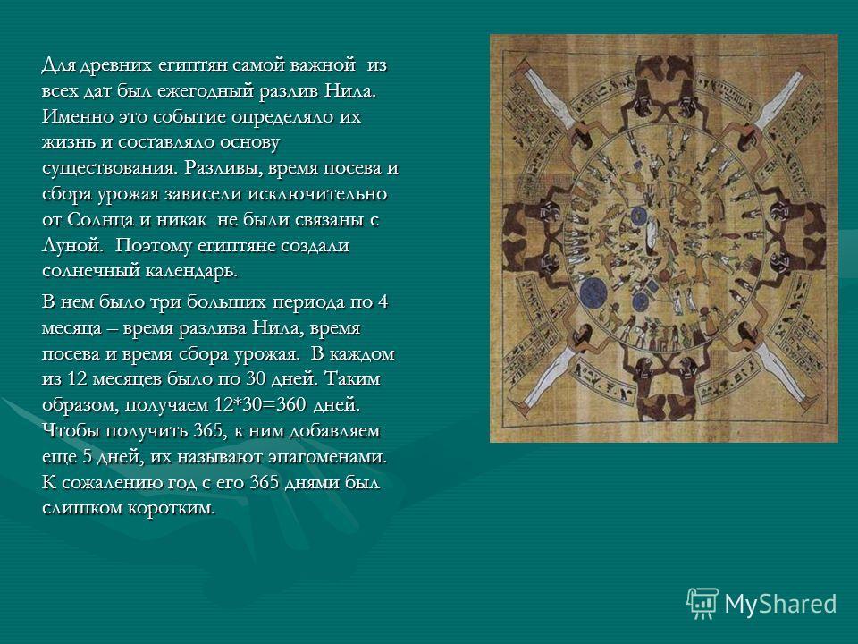 Для древних египтян самой важной из всех дат был ежегодный разлив Нила. Именно это событие определяло их жизнь и составляло основу существования. Разливы, время посева и сбора урожая зависели исключительно от Солнца и никак не были связаны с Луной. П
