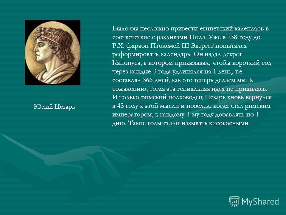 Было бы несложно привести египетский календарь в соответствие с разливами Нила. Уже в 238 году до Р.Х. фараон Птолемей Ш Эвергет попытался реформировать календарь. Он издал декрет Канопуса, в котором приказывал, чтобы короткий год через каждые 3 года