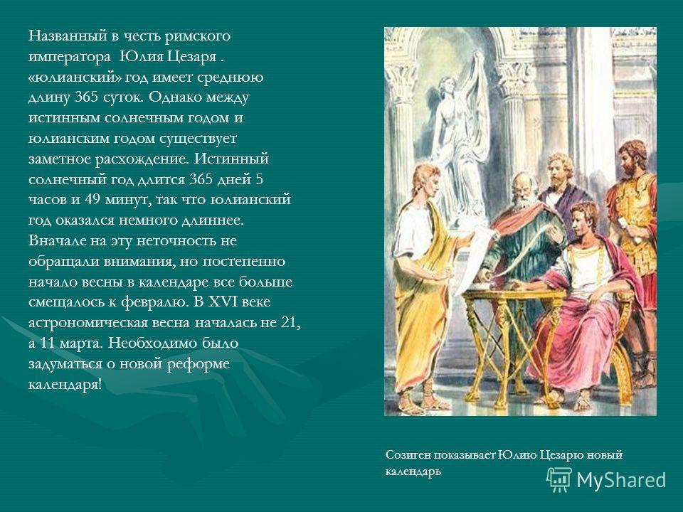 Названный в честь римского императора Юлия Цезаря. «юлианский» год имеет среднюю длину 365 суток. Однако между истинным солнечным годом и юлианским годом существует заметное расхождение. Истинный солнечный год длится 365 дней 5 часов и 49 минут, так