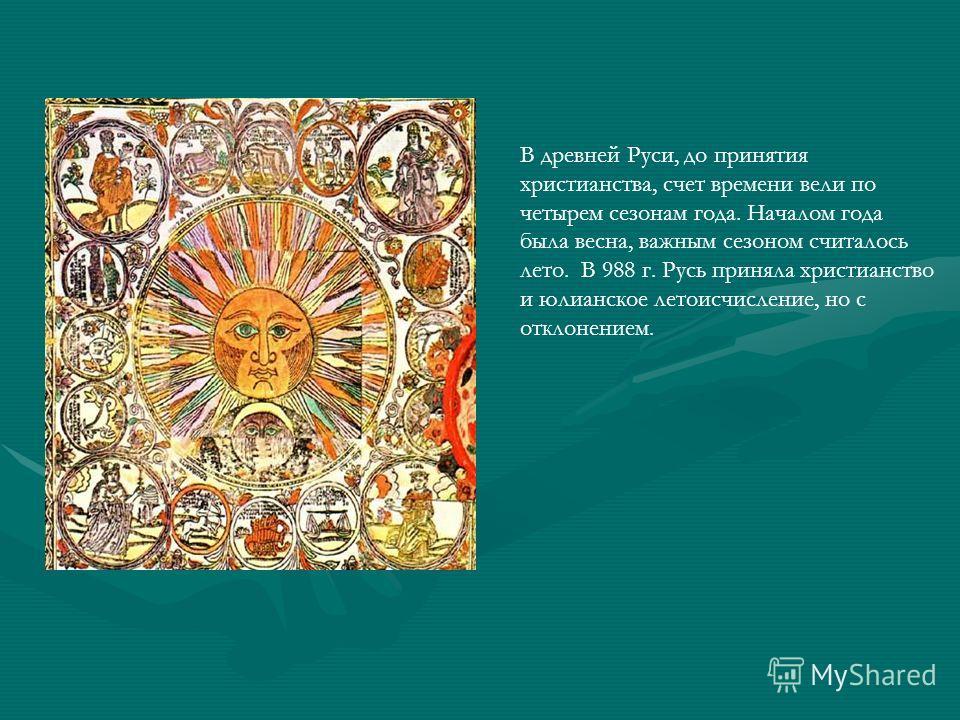 В древней Руси, до принятия христианства, счет времени вели по четырем сезонам года. Началом года была весна, важным сезоном считалось лето. В 988 г. Русь приняла христианство и юлианское летоисчисление, но с отклонением.