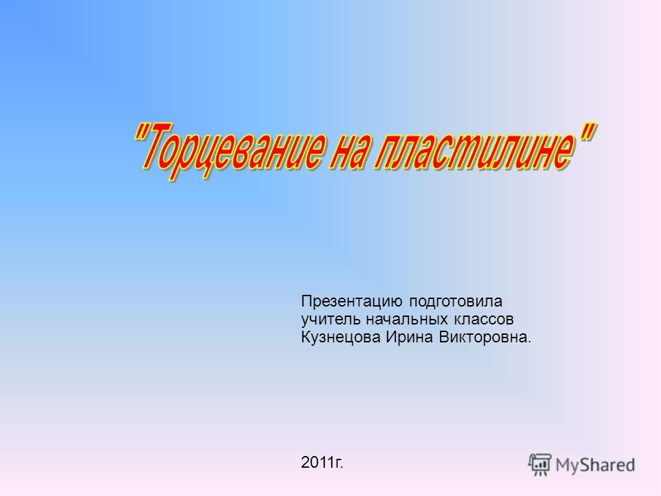 Презентацию подготовила учитель начальных классов Кузнецова Ирина Викторовна. 2011г.