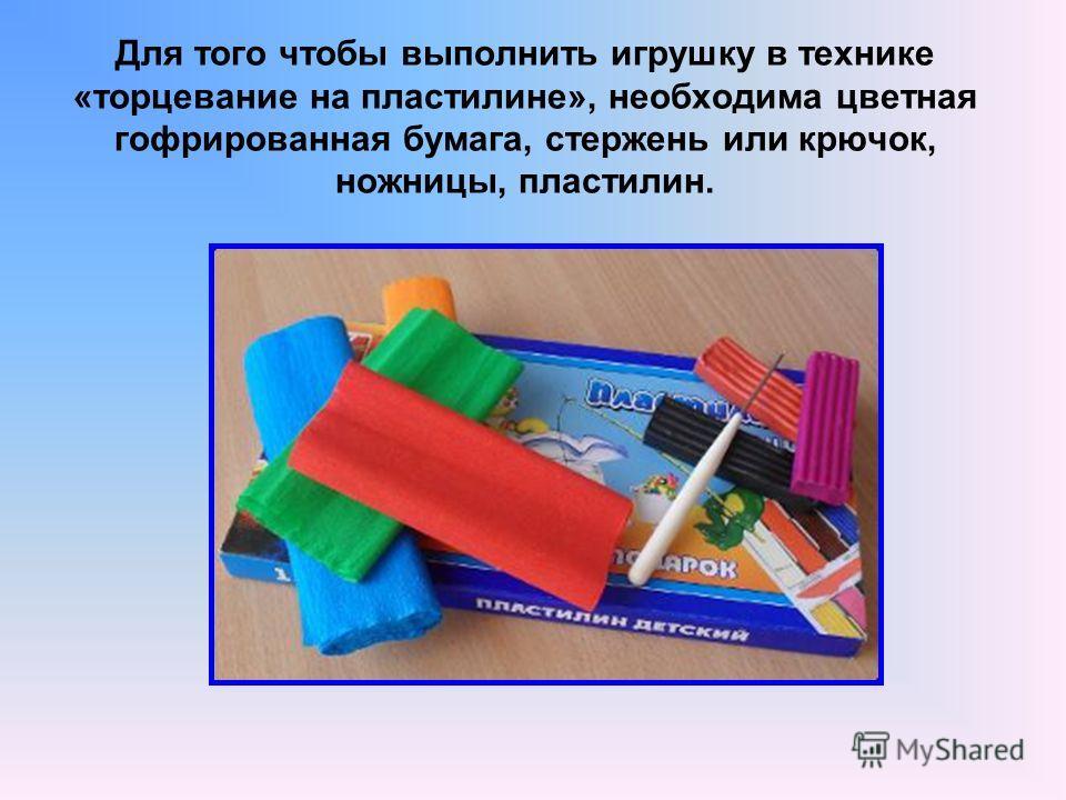 Для того чтобы выполнить игрушку в технике «торцевание на пластилине», необходима цветная гофрированная бумага, стержень или крючок, ножницы, пластилин.