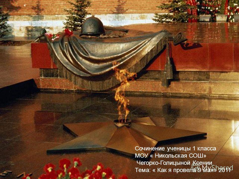 Сочинение ученицы 1 класса МОУ « Никольская СОШ» Чегорко-Голицыной Ксении Тема: « Как я провела 9 мая» 2011