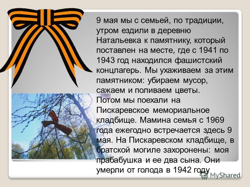 9 мая мы с семьей, по традиции, утром ездили в деревню Натальевка к памятнику, который поставлен на месте, где с 1941 по 1943 год находился фашистский концлагерь. Мы ухаживаем за этим памятником: убираем мусор, сажаем и поливаем цветы. Потом мы поеха