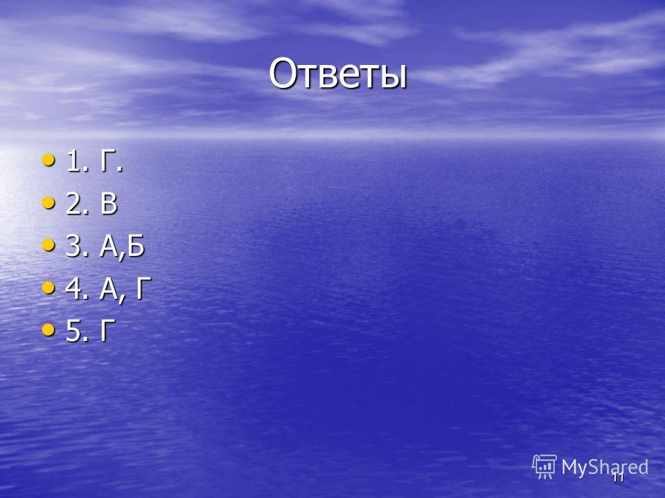 11 Ответы Ответы 1. Г. 1. Г. 2. В 2. В 3. А,Б 3. А,Б 4. А, Г 4. А, Г 5. Г 5. Г
