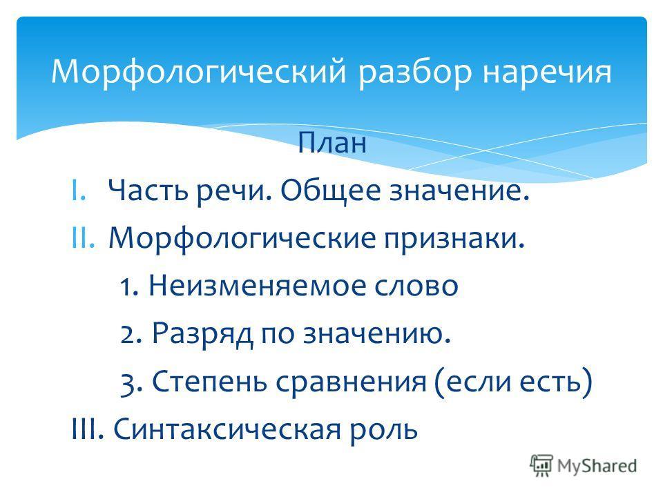 План I.Часть речи. Общее значение. II.Морфологические признаки. 1. Неизменяемое слово 2. Разряд по значению. 3. Степень сравнения (если есть) III. Синтаксическая роль Морфологический разбор наречия
