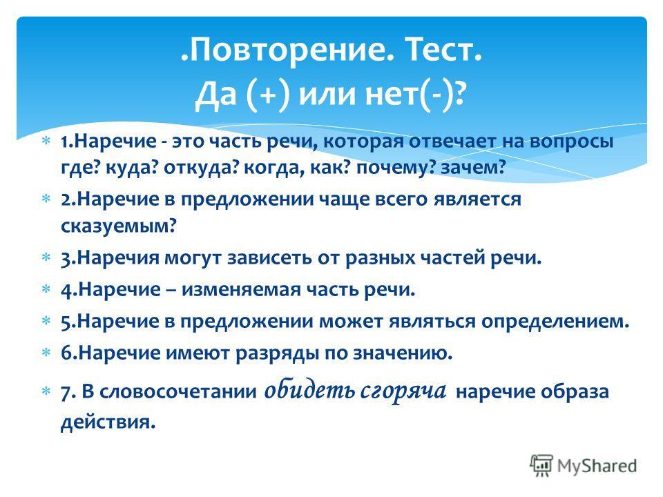 1.Наречие - это часть речи, которая отвечает на вопросы где? куда? откуда? когда, как? почему? зачем? 2.Наречие в предложении чаще всего является сказуемым? 3.Наречия могут зависеть от разных частей речи. 4.Наречие – изменяемая часть речи. 5.Наречие