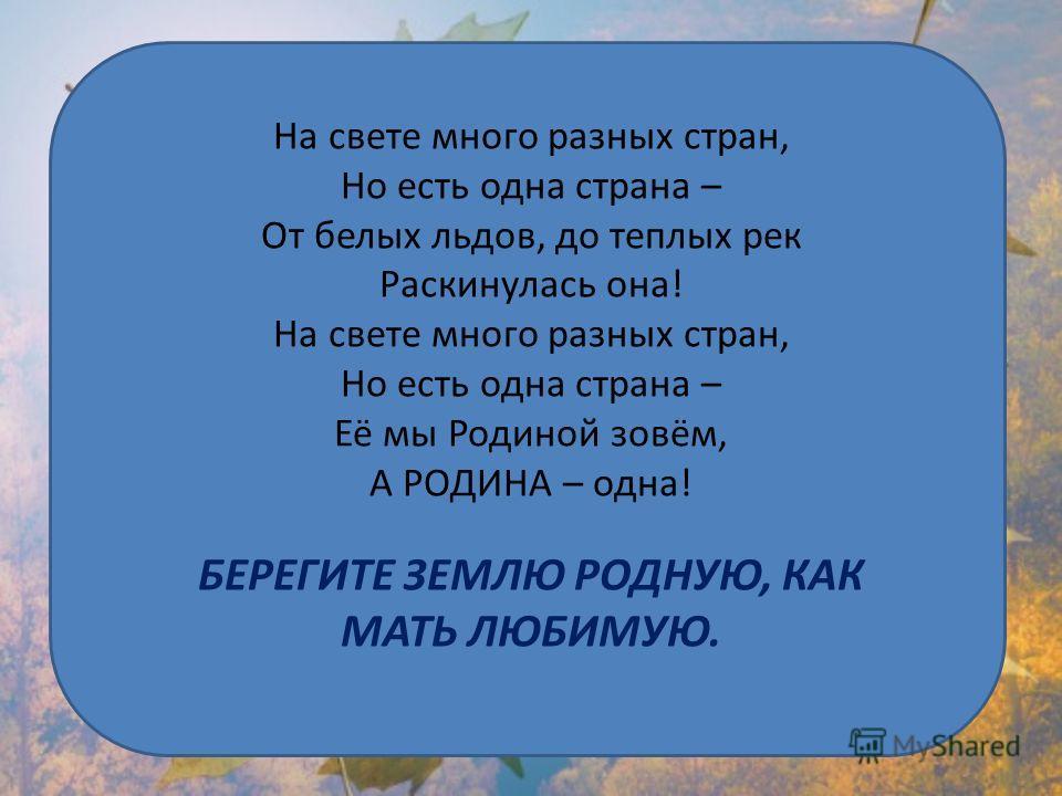 На свете много разных стран, Но есть одна страна – От белых льдов, до теплых рек Раскинулась она! На свете много разных стран, Но есть одна страна – Её мы Родиной зовём, А РОДИНА – одна! БЕРЕГИТЕ ЗЕМЛЮ РОДНУЮ, КАК МАТЬ ЛЮБИМУЮ.