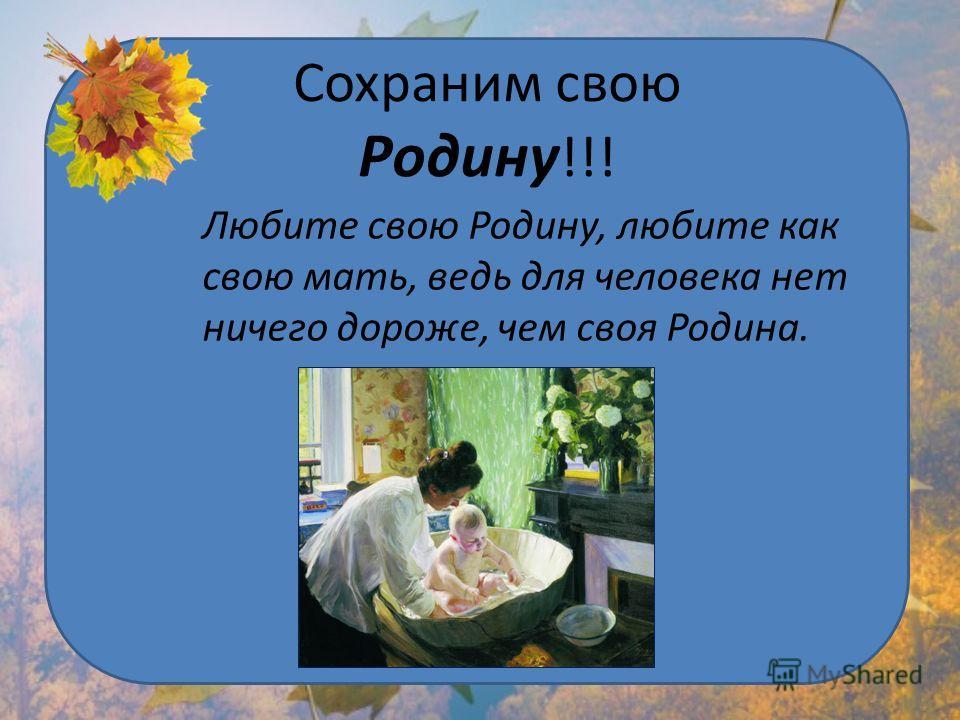Сохраним свою Родину !!! Любите свою Родину, любите как свою мать, ведь для человека нет ничего дороже, чем своя Родина.