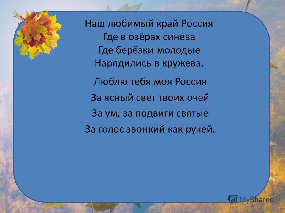 Наш любимый край Россия Где в озёрах синева Где берёзки молодые Нарядились в кружева. Люблю тебя моя Россия За ясный свет твоих очей За ум, за подвиги святые За голос звонкий как ручей.
