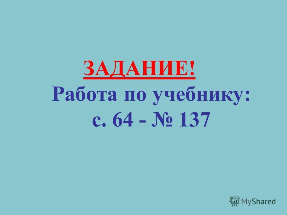 ЗАДАНИЕ! Работа по учебнику: с. 64 - 137