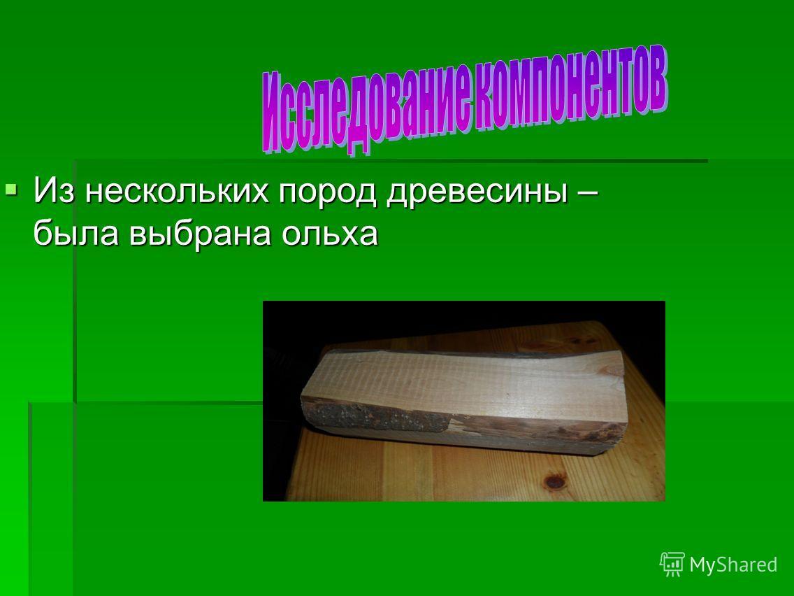 Из нескольких пород древесины – была выбрана ольха